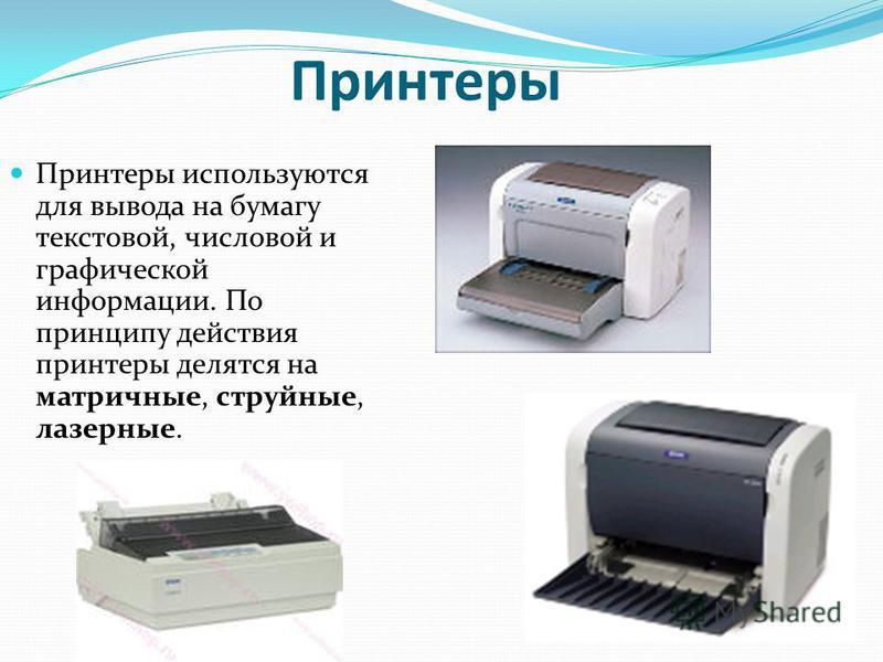 Принтеры Принтеры используются для вывода на бумагу текстовой, числовой и графической информации. По принципу действия принтеры делятся на матричные, струйные, лазерные.