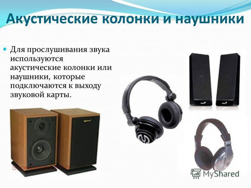 Акустические колонки и наушники Для прослушивания звука используются акустические колонки или наушники, которые подключаются к выходу звуковой карты.
