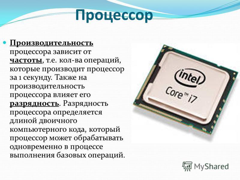 Процессор Производительность процессора зависит от частоты, т.е. кол-ва операций, которые производит процессор за 1 секунду. Также на производительность процессора влияет его разрядность. Разрядность процессора определяется длиной двоичного компьютер