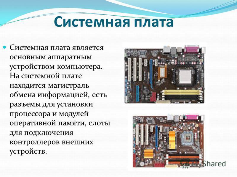 Системная плата Системная плата является основным аппаратным устройством компьютера. На системной плате находится магистраль обмена информацией, есть разъемы для установки процессора и модулей оперативной памяти, слоты для подключения контроллеров вн