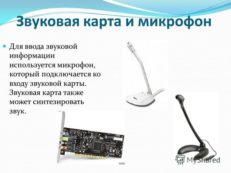 Звуковая карта и микрофон Для ввода звуковой информации используется микрофон, который подключается ко входу звуковой карты. Звуковая карта также может синтезировать звук.