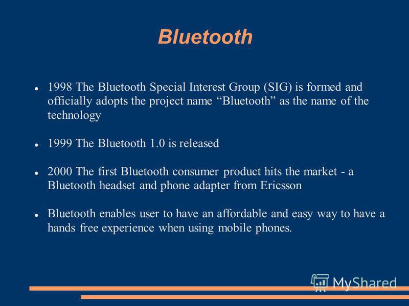 Bluetooth 1998 The Bluetooth Special Interest Group (SIG) is formed and officially adopts the project name Bluetooth as the name of the technology 1999 The Bluetooth 1.0 is released 2000 The first Bluetooth consumer product hits the market - a Blueto