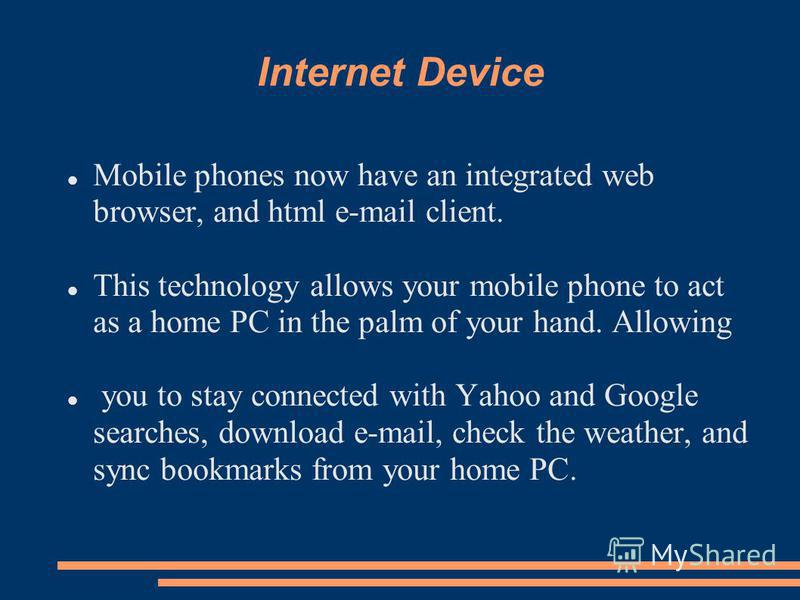 Internet Device Mobile phones now have an integrated web browser, and html e-mail client. This technology allows your mobile phone to act as a home PC in the palm of your hand. Allowing you to stay connected with Yahoo and Google searches, download e
