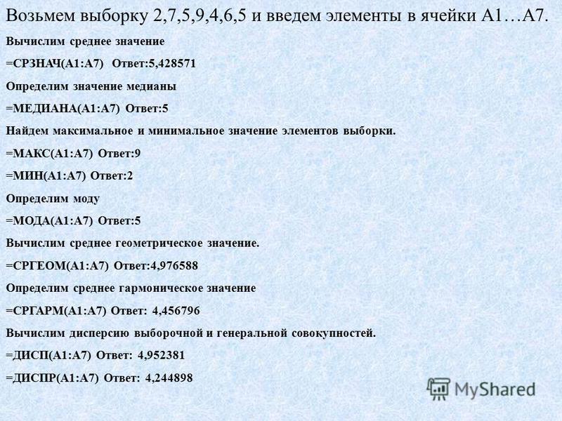 Возьмем выборку 2,7,5,9,4,6,5 и введем элементы в ячейки А1…А7. Вычислим среднее значение =СРЗНАЧ(А1:А7) Ответ:5,428571 Определим значение медианы =МЕДИАНА(А1:А7) Ответ:5 Найдем максимальное и минимальное значение элементов выборки. =МАКС(А1:А7) Отве