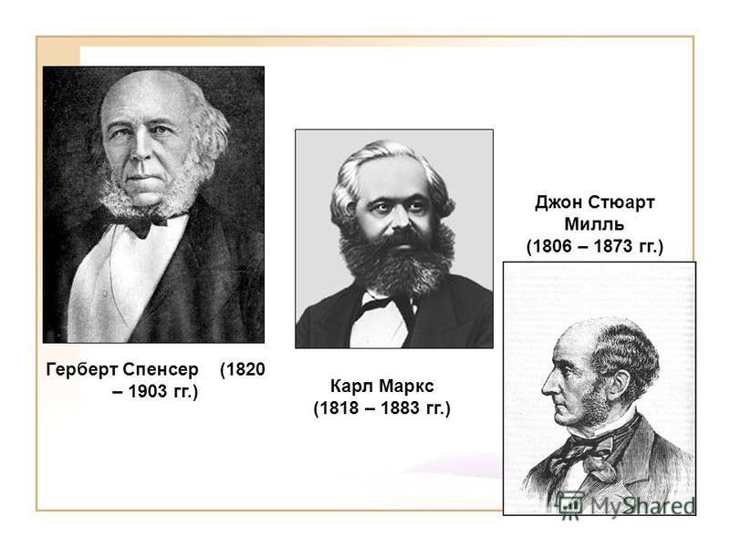 Герберт Спенсер (1820 – 1903 гг.) Карл Маркс (1818 – 1883 гг.) Джон Стюарт Милль (1806 – 1873 гг.)