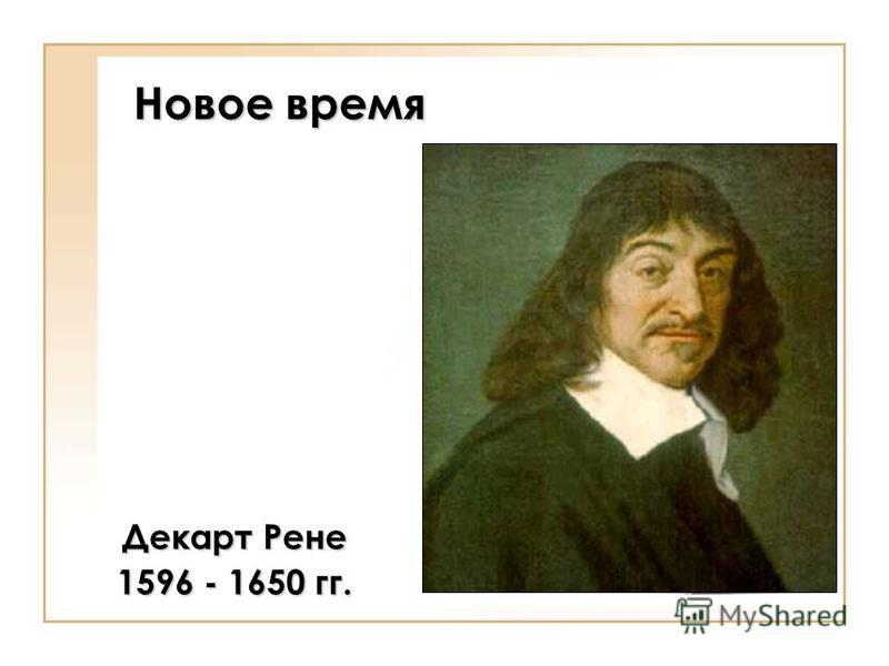 Новое время Декарт Рене 1596 - 1650 гг.
