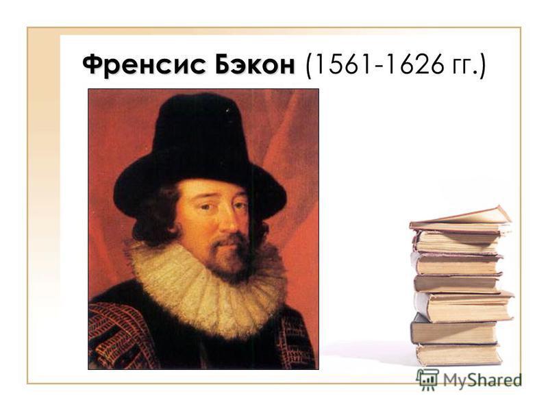 Френсис Бэкон Френсис Бэкон (1561-1626 гг.)