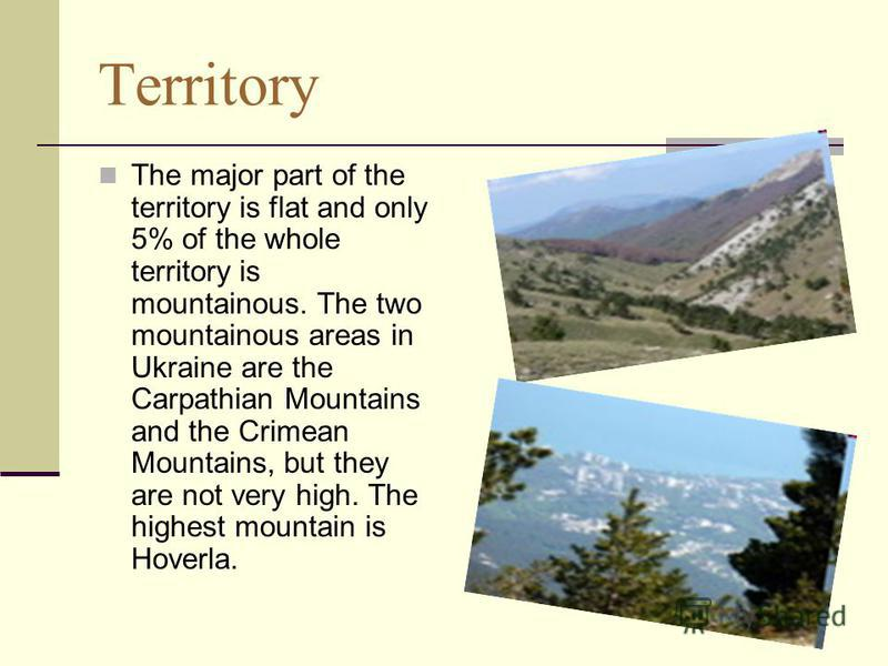 Territory The major part of the territory is flat and only 5% of the whole territory is mountainous. The two mountainous areas in Ukraine are the Carpathian Mountains and the Crimean Mountains, but they are not very high. The highest mountain is Hove
