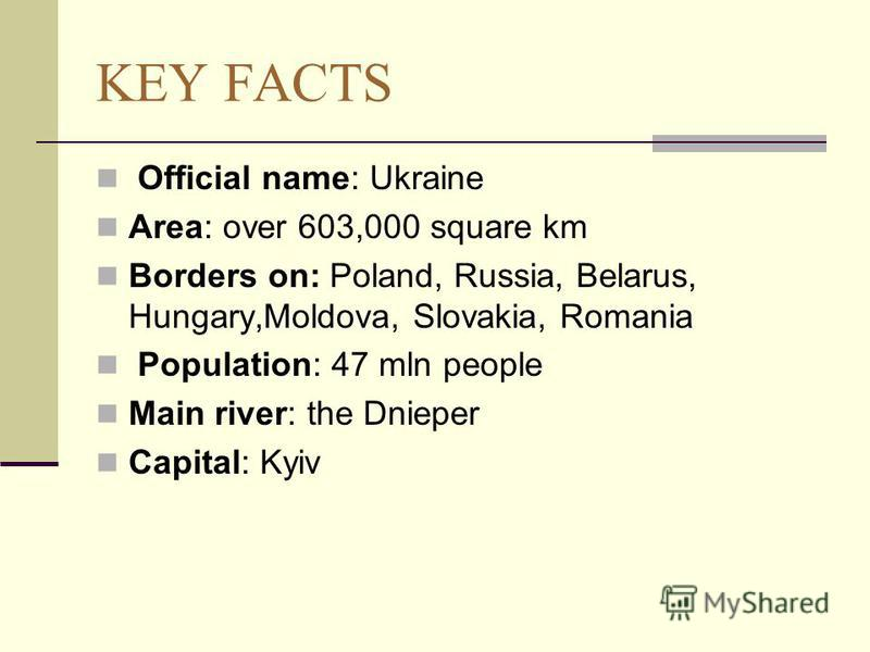 KEY FACTS Official name: Ukraine Area: over 603,000 square km Borders on: Poland, Russia, Belarus, Hungary,Moldova, Slovakia, Romania Population: 47 mln people Main river: the Dnieper Capital: Kyiv