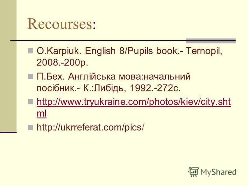 Recourses : O.Karpiuk. English 8/Pupils book.- Ternopil, 2008.-200p. П.Бех. Англійська мова:начальний посібник.- К.:Либідь, 1992.-272с. http://www.tryukraine.com/photos/kiev/city.sht ml http://www.tryukraine.com/photos/kiev/city.sht ml http://ukrrefe