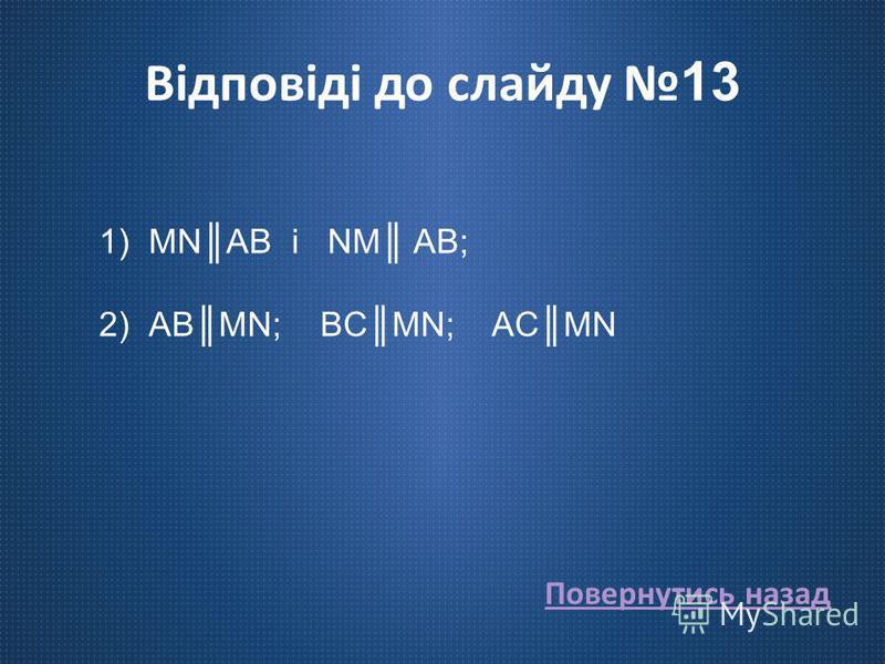 Відповіді до слайду 13 1)MNAB і NM AB; 2)ABMN; BCMN; ACMN Повернутись назад