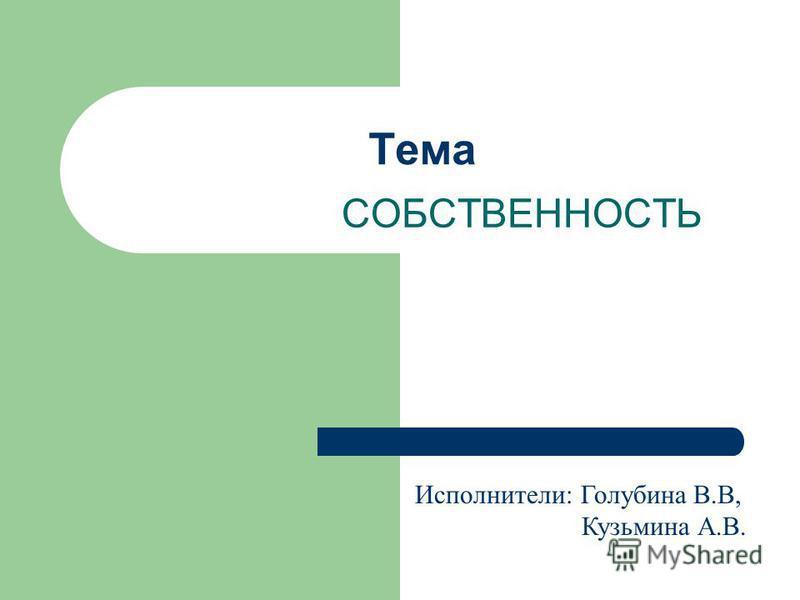 Тема СОБСТВЕННОСТЬ Исполнители: Голубина В.В, Кузьмина А.В.
