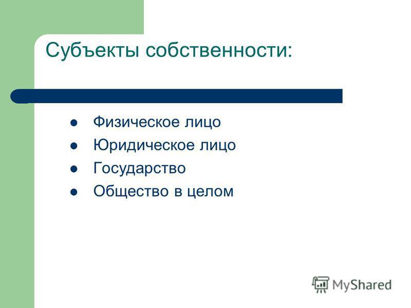 Субъекты собственности: Физическое лицо Юридическое лицо Государство Общество в целом