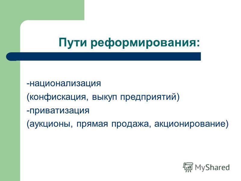 Пути реформирования: -национализация (конфискация, выкуп предприятий) -приватизация (аукционы, прямая продажа, акционирование)