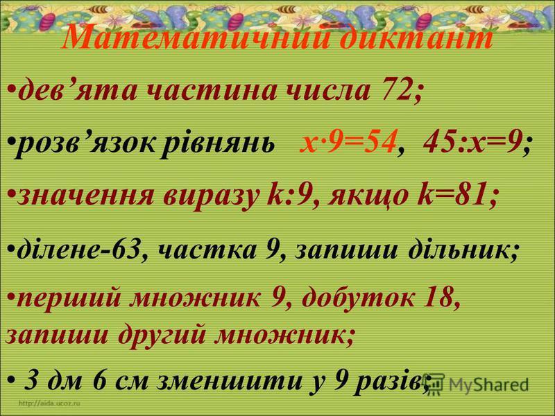Математичний диктант девята частина числа 72; розвязок рівнянь х 9=54, 45:х=9; значення виразу k:9, якщо k=81; ділене-63, частка 9, запиши дільник; перший множник 9, добуток 18, запиши другий множник; 3 дм 6 см зменшити у 9 разів;