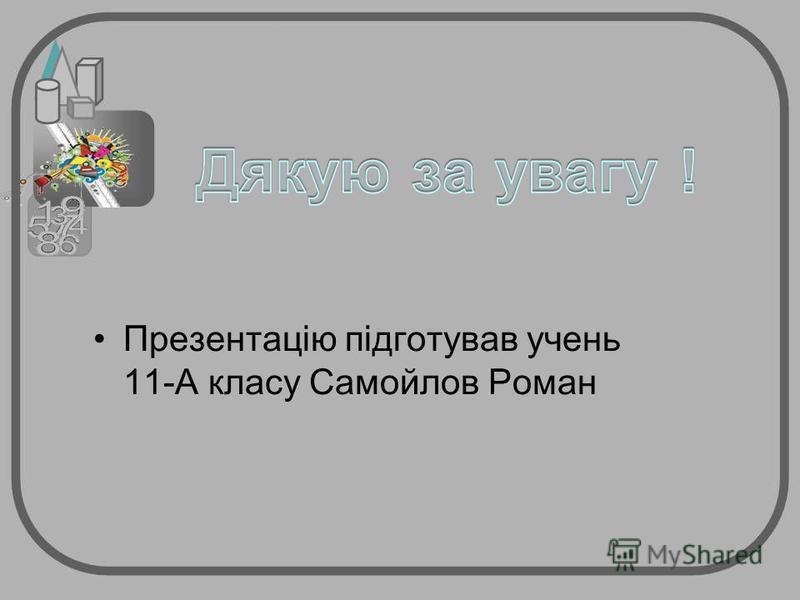 Презентацію підготував учень 11-А класу Самойлов Роман