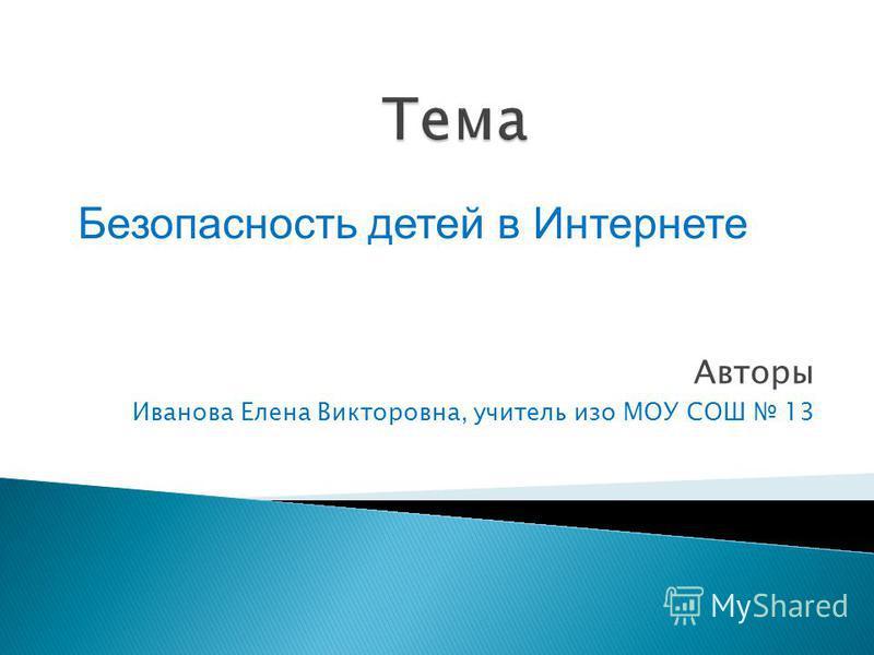 Авторы Иванова Елена Викторовна, учитель изо МОУ СОШ 13 Безопасность детей в Интернете