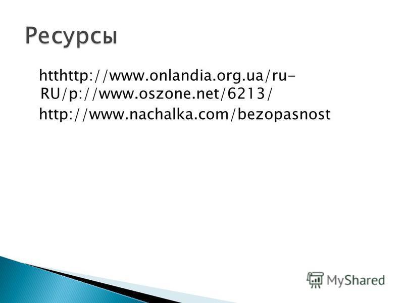 htthttp://www.onlandia.org.ua/ru- RU/p://www.oszone.net/6213/ http://www.nachalka.com/bezopasnost