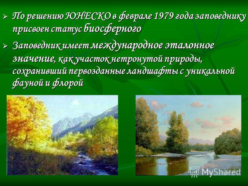 По решению ЮНЕСКО в феврале 1979 года заповеднику присвоен статус биосферного По решению ЮНЕСКО в феврале 1979 года заповеднику присвоен статус биосферного Заповедник имеет международное эталонное значение, как участок нетронутой природы, сохранивший