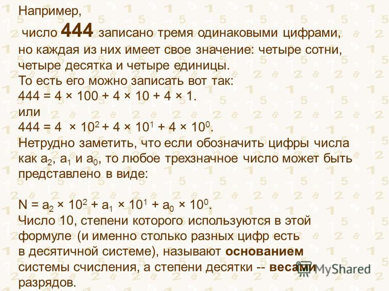 Например, число 444 записано тремя одинаковыми цифрами, но каждая из них имеет свое значение: четыре сотни, четыре десятка и четыре единицы. То есть его можно записать вот так: 444 = 4 × 100 + 4 × 10 + 4 × 1. или 444 = 4 × 10 2 + 4 × 10 1 + 4 × 10 0.