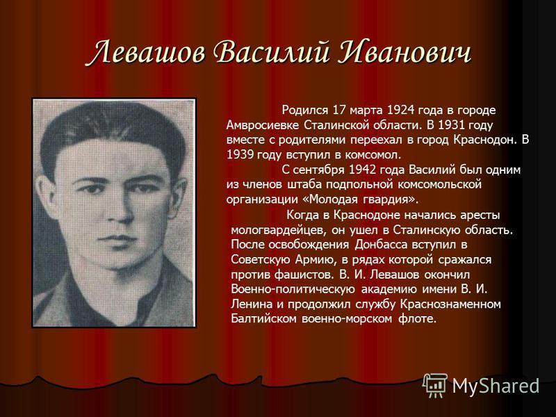 Левашов Василий Иванович Родился 17 марта 1924 года в городе Амвросиевке Сталинской области. В 1931 году вместе с родителями переехал в город Краснодон. В 1939 году вступил в комсомол. С сентября 1942 года Василий был одним из членов штаба подпольной