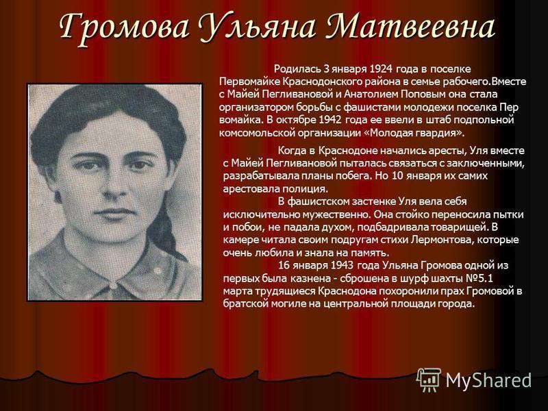Громова Ульяна Матвеевна Родилась 3 января 1924 года в поселке Первомайке Краснодонского района в семье рабочего.Вместе с Майей Пегливановой и Анатолием Поповым она стала организатором борьбы с фашистами молодежи поселка Пер вомайка. В октябре 1942 г