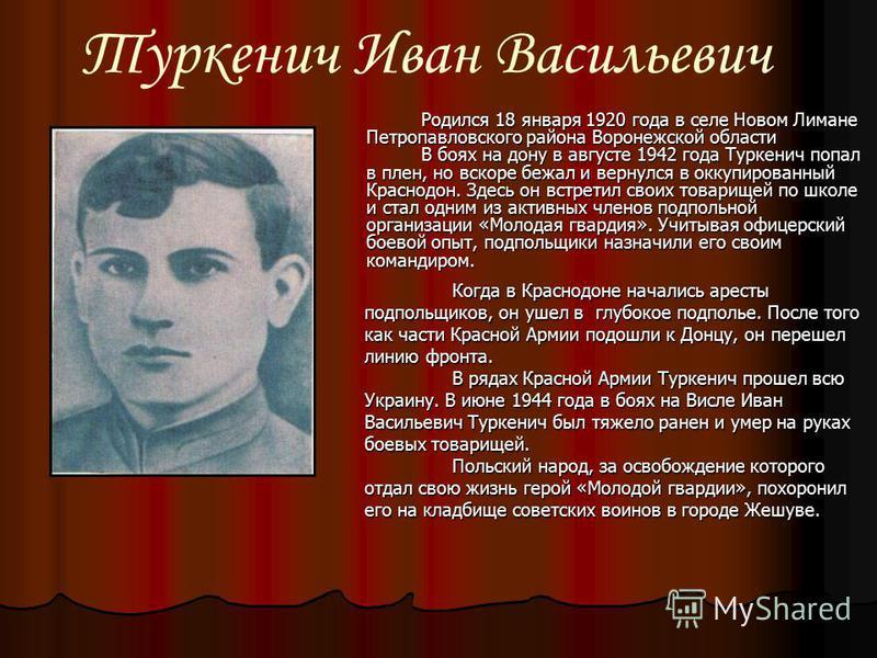 Туркенич Иван Васильевич Родился 18 января 1920 года в селе Новом Лимане Петропавловского района Воронежской области В боях на дону в августе 1942 года Туркенич попал в плен, но вскоре бежал и вернулся в оккупированный Краснодон. Здесь он встретил св