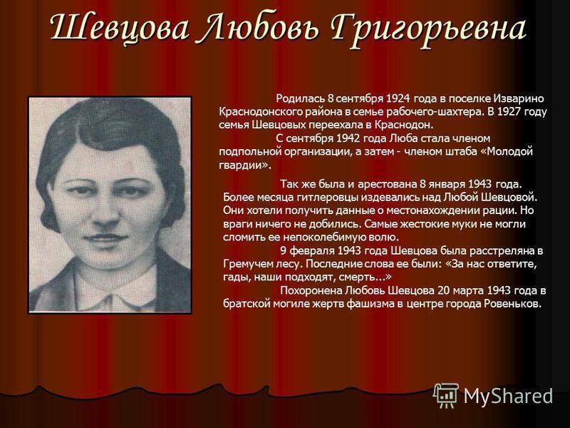 Шевцова Любовь Григорьевна Родилась 8 сентября 1924 года в поселке Изварино Краснодонского района в семье рабочего-шахтера. В 1927 году семья Шевцовых переехала в Краснодон. С сентября 1942 года Люба стала членом подпольной организации, а затем - чле