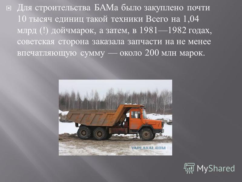 Для строительства БАМа было закуплено почти 10 тысяч единиц такой техники Всего на 1,04 млрд (!) дойчмарок, а затем, в 19811982 годах, советская сторона заказала запчасти на не менее впечатляющую сумму около 200 млн марок.