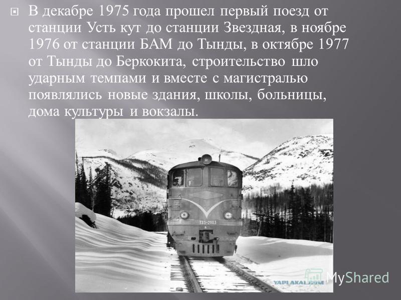 В декабре 1975 года прошел первый поезд от станции Усть кут до станции Звездная, в ноябре 1976 от станции БАМ до Тынды, в октябре 1977 от Тынды до Беркокита, строительство шло ударным темпами и вместе с магистралью появлялись новые здания, школы, бол