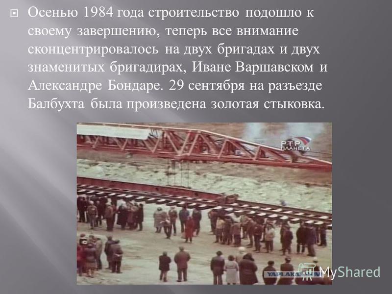 Осенью 1984 года строительство подошло к своему завершению, теперь все внимание сконцентрировалось на двух бригадах и двух знаменитых бригадирах, Иване Варшавском и Александре Бондаре. 29 сентября на разъезде Балбухта была произведена золотая стыковк