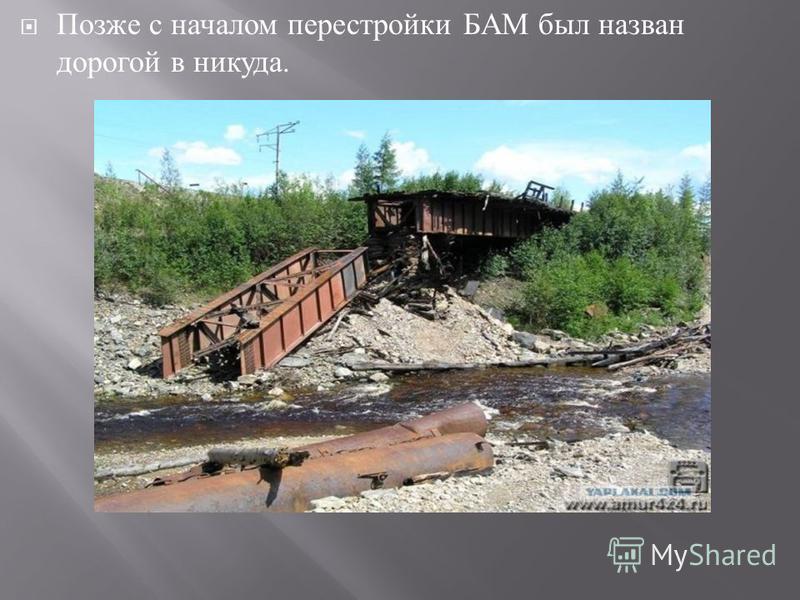 Позже с началом перестройки БАМ был назван дорогой в никуда.