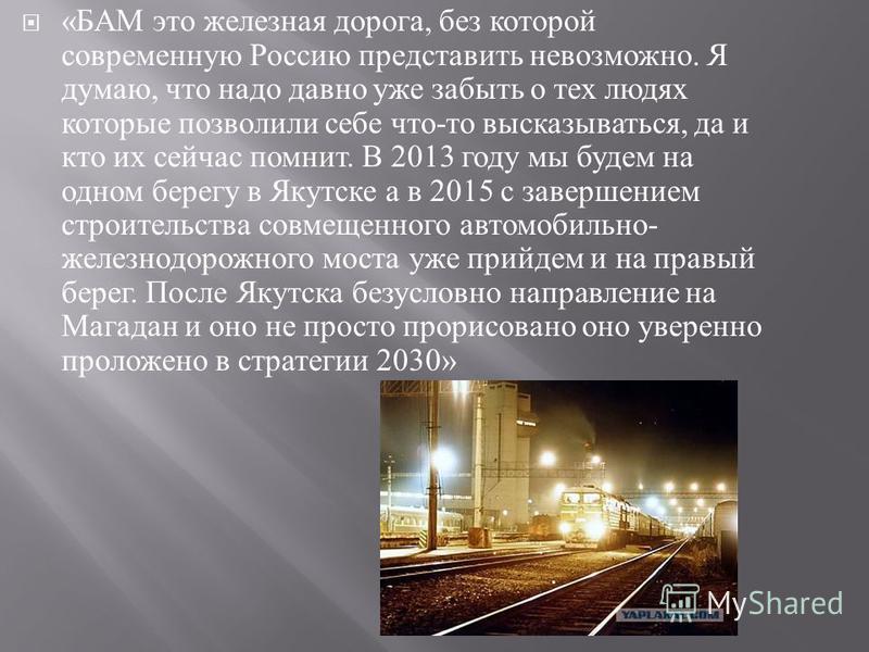 « БАМ это железная дорога, без которой современную Россию представить невозможно. Я думаю, что надо давно уже забыть о тех людях которые позволили себе что - то высказываться, да и кто их сейчас помнит. В 2013 году мы будем на одном берегу в Якутске