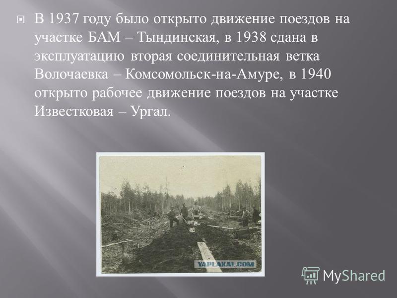 В 1937 году было открыто движение поездов на участке БАМ – Тындинская, в 1938 сдана в эксплуатацию вторая соединительная ветка Волочаевка – Комсомольск - на - Амуре, в 1940 открыто рабочее движение поездов на участке Известковая – Ургал.