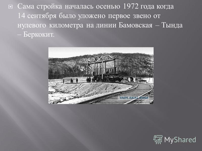Сама стройка началась осенью 1972 года когда 14 сентября было уложено первое звено от нулевого километра на линии Бамовская – Тында – Беркокит.