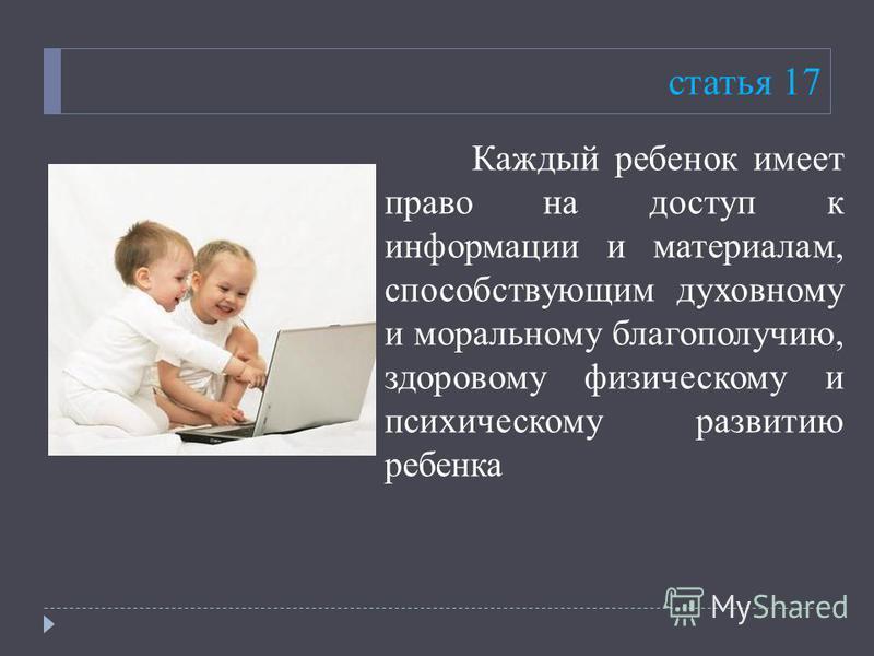 статья 17 Каждый ребенок имеет право на доступ к информации и материалам, способствующим духовному и моральному благополучию, здоровому физическому и психическому развитию ребенка