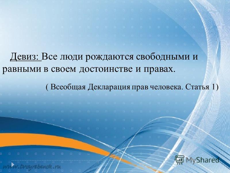Девиз: Все люди рождаются свободными и равными в своем достоинстве и правах. ( Всеобщая Декларация прав человека. Статья 1)