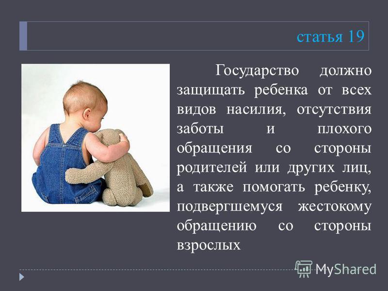 статья 19 Государство должно защищать ребенка от всех видов насилия, отсутствия заботы и плохого обращения со стороны родителей или других лиц, а также помогать ребенку, подвергшемуся жестокому обращению со стороны взрослых