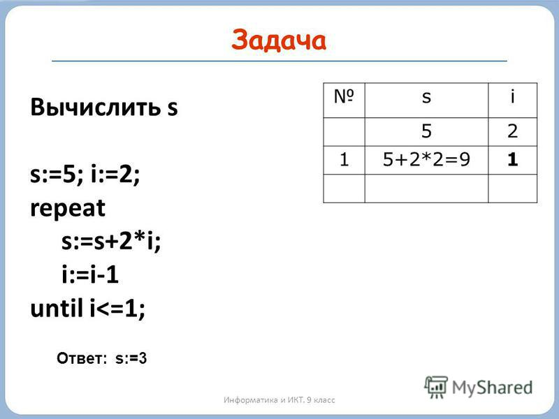 Задача Информатика и ИКТ. 9 класс Вычислить s s:=5; i:=2; repeat s:=s+2*i; i:=i-1 until i<=1; si 52 15+2*2=91 Ответ: s:=3