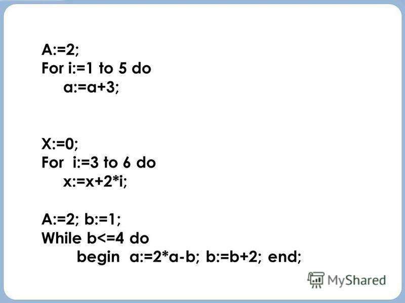 A:=2; For i:=1 to 5 do a:=a+3; X:=0; For i:=3 to 6 do x:=x+2*i; A:=2; b:=1; While b<=4 do begin a:=2*a-b; b:=b+2; end; A:=2; For i:=1 to 5 do a:=a+3; X:=0; For i:=3 to 6 do x:=x+2*i; A:=2; b:=1; While b<=4 do begin a:=2*a-b; b:=b+2; end;