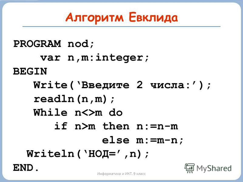 Информатика и ИКТ. 9 класс PROGRAM nod; var n,m:integer; BEGIN Write(Введите 2 числа:); readln(n,m); While n<>m do if n>m then n:=n-m else m:=m-n; Writeln(НОД=,n); END. Алгоритм Евклида