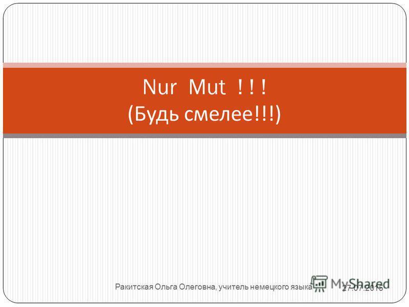 Ракитская Ольга Олеговна, учитель немецкого языка Nur Mut ! ! ! ( Будь смелее !!!) 27.07.2015
