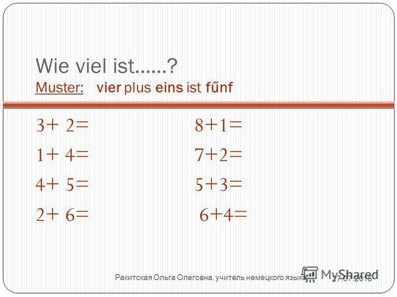 Wie viel ist……? Muster: vier plus eins ist fűnf 3+ 2= 8+1= 1+ 4= 7+2= 4+ 5= 5+3= 2+ 6= 6+4= Ракитская Ольга Олеговна, учитель немецкого языка 27.07.2015