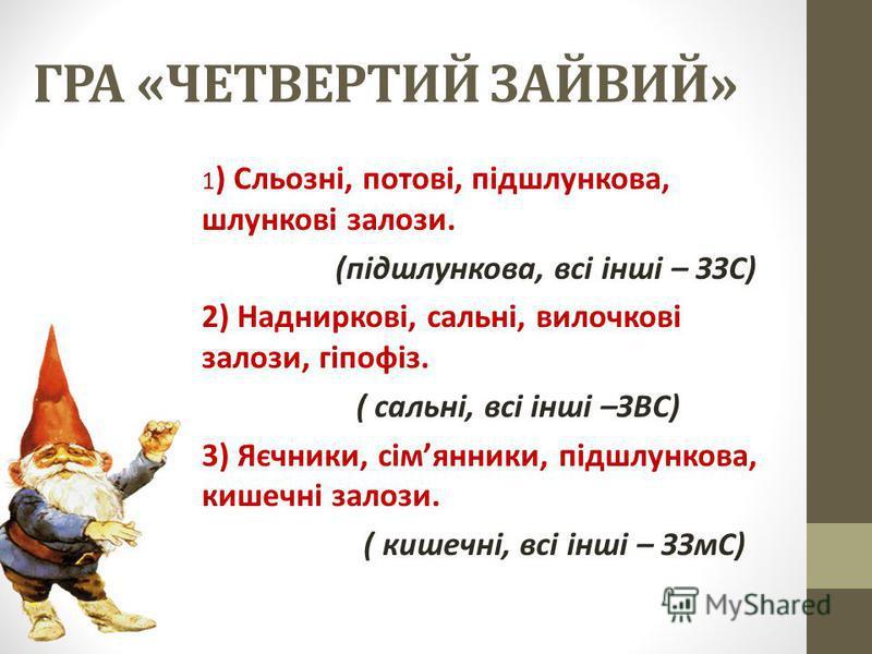 ГРА «ЧЕТВЕРТИЙ ЗАЙВИЙ» 1 ) Сльозні, потові, підшлункова, шлункові залози. (підшлункова, всі інші – ЗЗС) 2) Надниркові, сальні, вилочкові залози, гіпофіз. ( сальні, всі інші –ЗВС) 3) Яєчники, сімянники, підшлункова, кишечні залози. ( кишечні, всі інші
