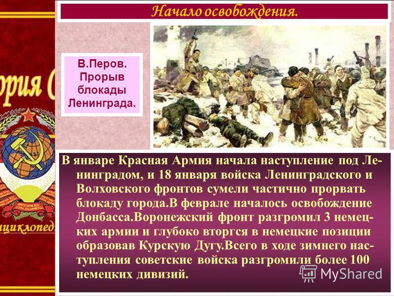 В январе Красная Армия начала наступление под Ле- нинградом, и 18 января войска Ленинградского и Волховского фронтов сумели частично прорвать блокаду города.В феврале началось освобождение Донбасса.Воронежский фронт разгромил 3 немец- ких армии и глу