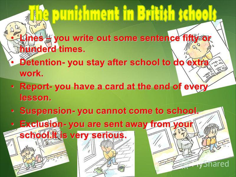 Lines – you write out some sentence fifty or hunderd times.Lines – you write out some sentence fifty or hunderd times. Detention- you stay after school to do extra work.Detention- you stay after school to do extra work. Report- you have a card at the