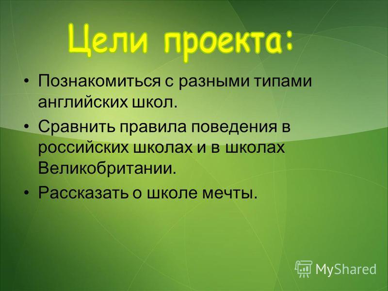 Познакомиться с разными типами английских школ. Сравнить правила поведения в российских школах и в школах Великобритании. Рассказать о школе мечты.