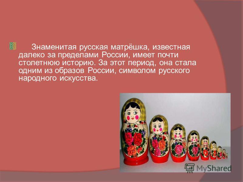 Знаменитая русская матрёшка, известная далеко за пределами России, имеет почти столетнюю историю. За этот период, она стала одним из образов России, символом русского народного искусства.
