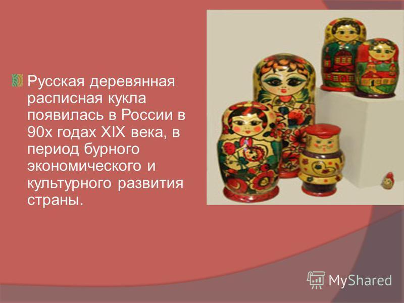 Русская деревянная расписная кукла появилась в России в 90 х годах XIX века, в период бурного экономического и культурного развития страны.