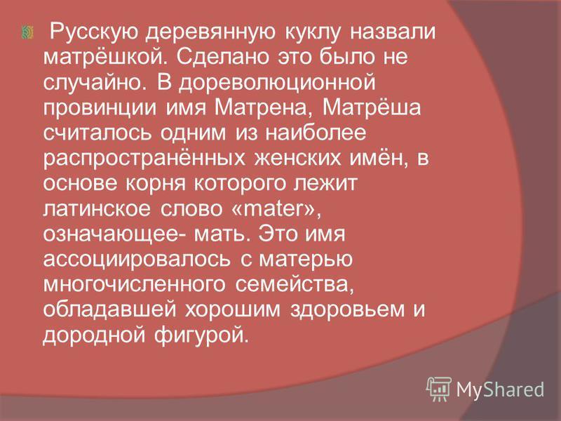 Русскую деревянную куклу назвали матрёшкой. Сделано это было не случайно. В дореволюционной провинции имя Матрена, Матрёша считалось одним из наиболее распространённых женских имён, в основе корня которого лежит латинское слово «mater», означающее- м